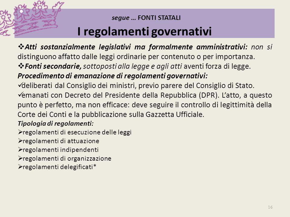 segue … FONTI STATALI I regolamenti governativi Atti sostanzialmente legislativi ma formalmente amministrativi: non si distinguono affatto dalle leggi