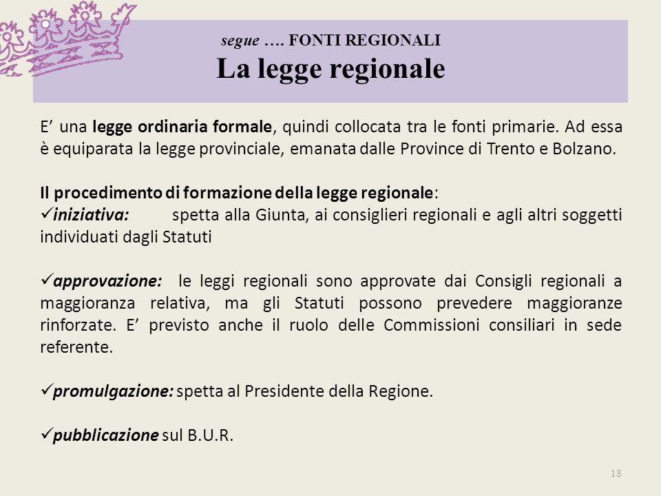 segue …. FONTI REGIONALI La legge regionale E una legge ordinaria formale, quindi collocata tra le fonti primarie. Ad essa è equiparata la legge provi