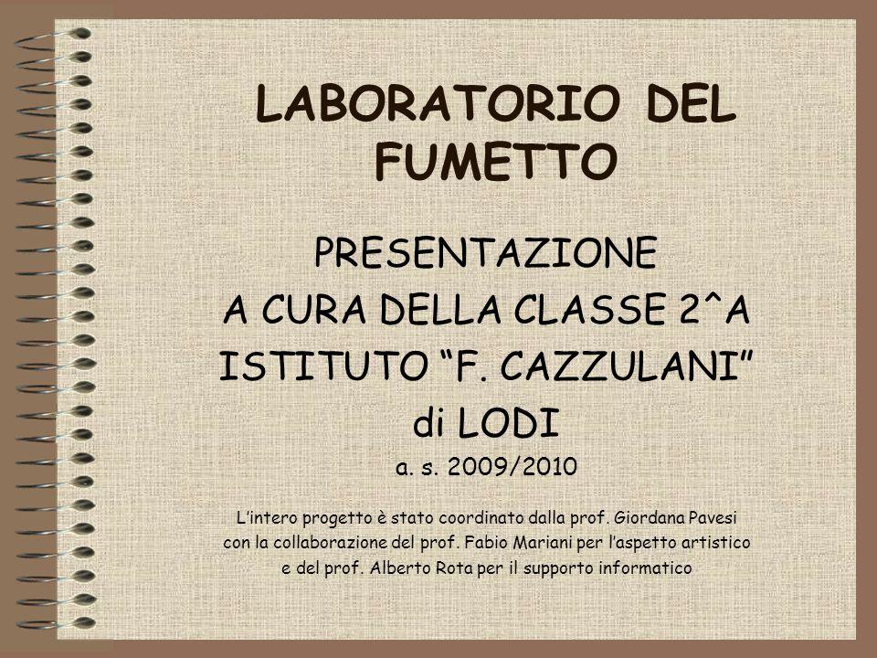 LABORATORIO DEL FUMETTO PRESENTAZIONE A CURA DELLA CLASSE 2^A ISTITUTO F. CAZZULANI di LODI a. s. 2009/2010 Lintero progetto è stato coordinato dalla