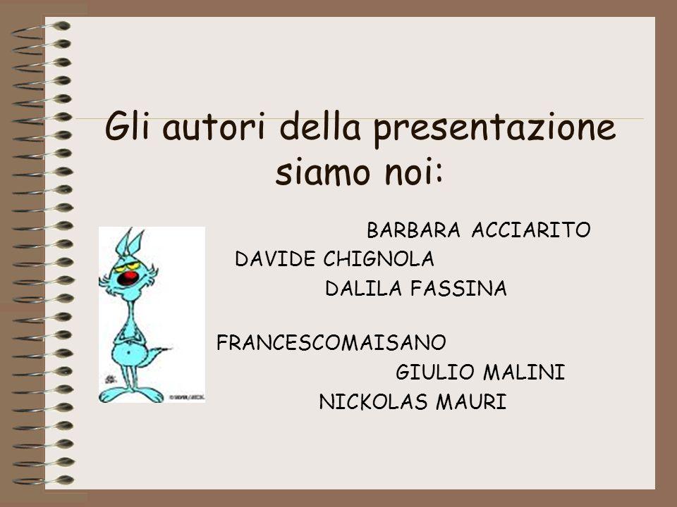 Gli autori della presentazione siamo noi: BARBARA ACCIARITO DAVIDE CHIGNOLA DALILA FASSINA FRANCESCOMAISANO GIULIO MALINI NICKOLAS MAURI
