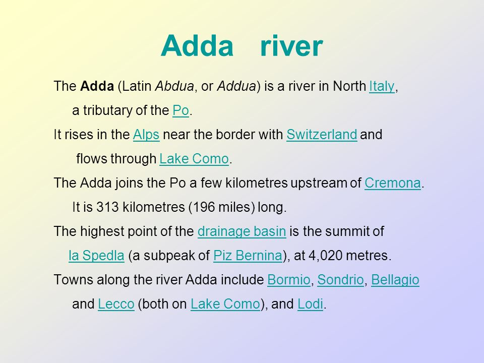Adda river The Adda (Latin Abdua, or Addua) is a river in North Italy,Italy a tributary of the Po.Po It rises in the Alps near the border with Switzer