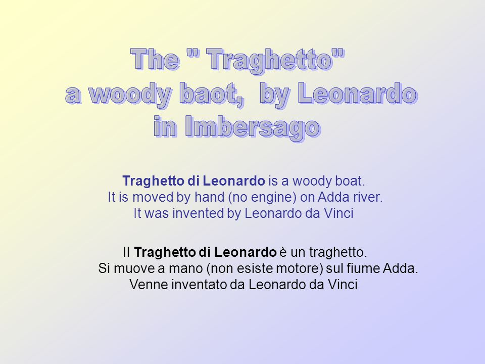 Traghetto di Leonardo is a woody boat. It is moved by hand (no engine) on Adda river. It was invented by Leonardo da Vinci Il Traghetto di Leonardo è
