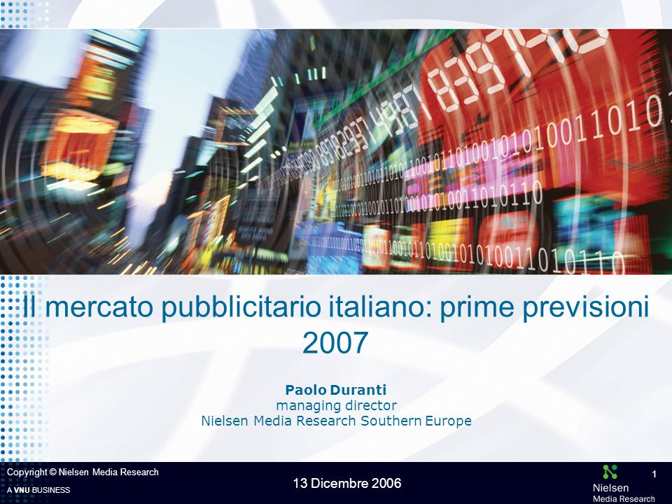 A VNU BUSINESS 13 Dicembre 2006 Copyright © Nielsen Media Research 1 Paolo Duranti managing director Nielsen Media Research Southern Europe Il mercato pubblicitario italiano: prime previsioni 2007