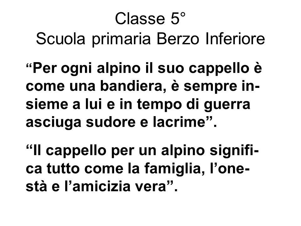 Classe 5° Scuola primaria Berzo Inferiore Per ogni alpino il suo cappello è come una bandiera, è sempre in- sieme a lui e in tempo di guerra asciuga s