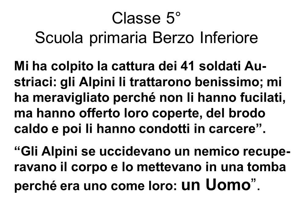 Classe 5° Scuola primaria Berzo Inferiore Mi ha colpito la cattura dei 41 soldati Au- striaci: gli Alpini li trattarono benissimo; mi ha meravigliato