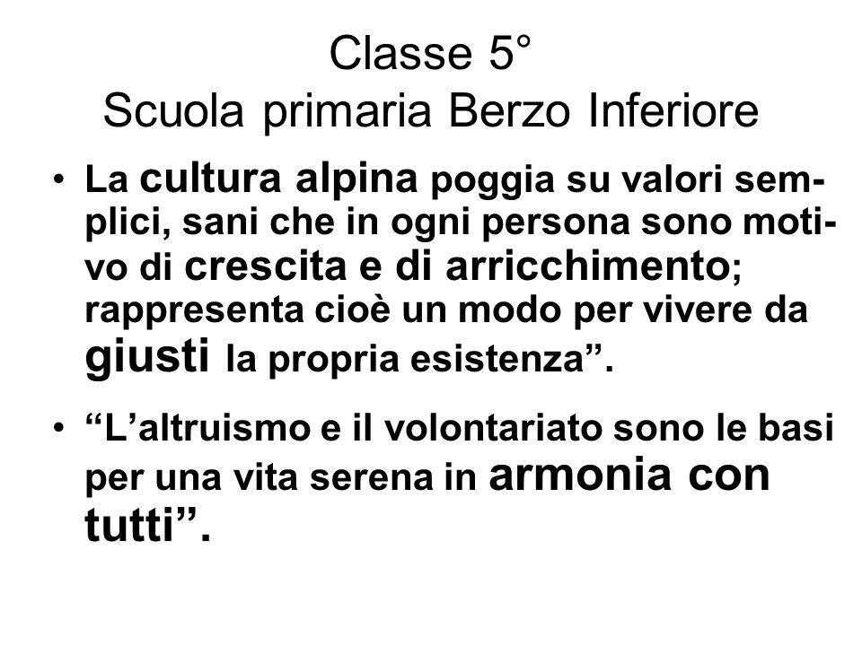Classe 5° Scuola primaria Berzo Inferiore La cultura alpina poggia su valori sem- plici, sani che in ogni persona sono moti- vo di crescita e di arric