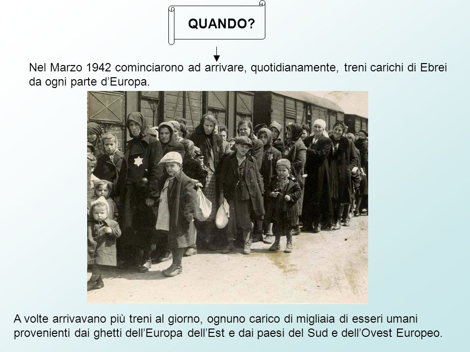 Nel Marzo 1942 cominciarono ad arrivare, quotidianamente, treni carichi di Ebrei da ogni parte dEuropa.