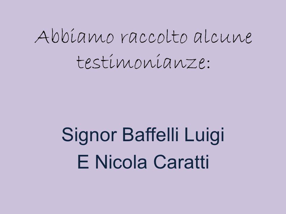 Abbiamo raccolto alcune testimonianze: Signor Baffelli Luigi E Nicola Caratti