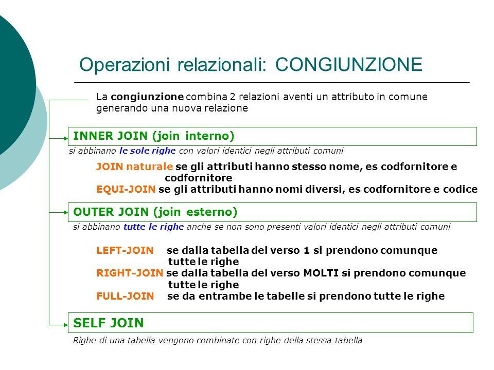 Operazioni relazionali: CONGIUNZIONE La congiunzione combina 2 relazioni aventi un attributo in comune generando una nuova relazione INNER JOIN (join interno) JOIN naturale se gli attributi hanno stesso nome, es codfornitore e codfornitore EQUI-JOIN se gli attributi hanno nomi diversi, es codfornitore e codice OUTER JOIN (join esterno) LEFT-JOIN se dalla tabella del verso 1 si prendono comunque tutte le righe RIGHT-JOIN se dalla tabella del verso MOLTI si prendono comunque tutte le righe FULL-JOIN se da entrambe le tabelle si prendono tutte le righe SELF JOIN Righe di una tabella vengono combinate con righe della stessa tabella si abbinano le sole righe con valori identici negli attributi comuni si abbinano tutte le righe anche se non sono presenti valori identici negli attributi comuni
