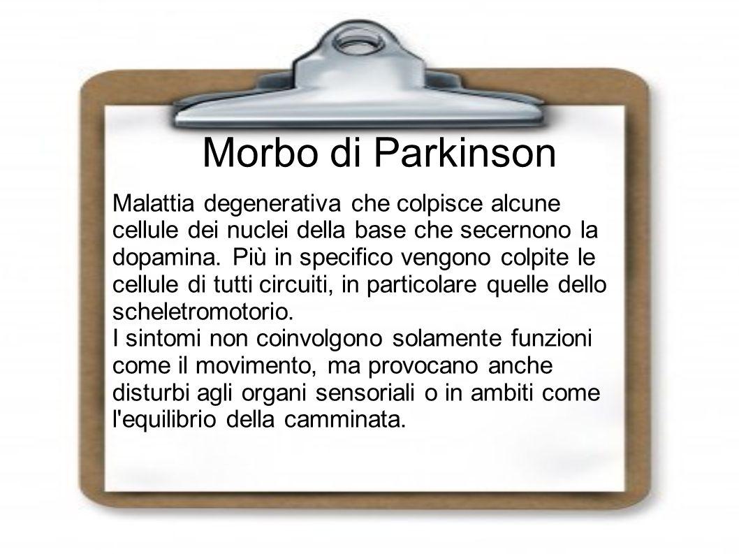 Morbo di Parkinson Malattia degenerativa che colpisce alcune cellule dei nuclei della base che secernono la dopamina. Più in specifico vengono colpite