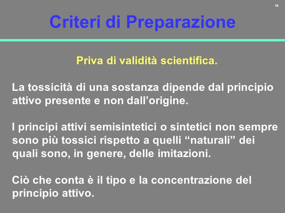 16 Criteri di Preparazione Priva di validità scientifica. La tossicità di una sostanza dipende dal principio attivo presente e non dallorigine. I prin