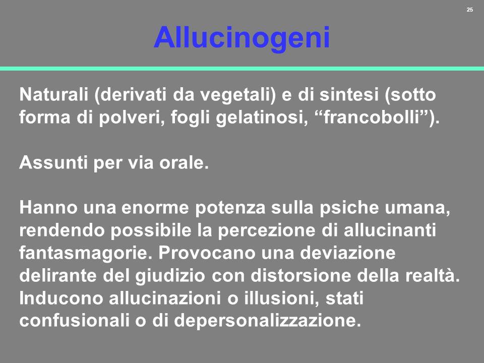 25 Allucinogeni Naturali (derivati da vegetali) e di sintesi (sotto forma di polveri, fogli gelatinosi, francobolli). Assunti per via orale. Hanno una