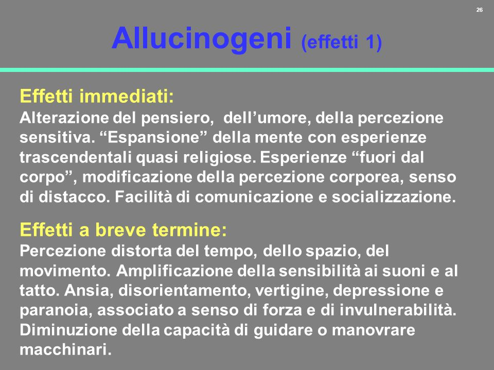 26 Allucinogeni (effetti 1) Effetti immediati: Alterazione del pensiero, dellumore, della percezione sensitiva. Espansione della mente con esperienze