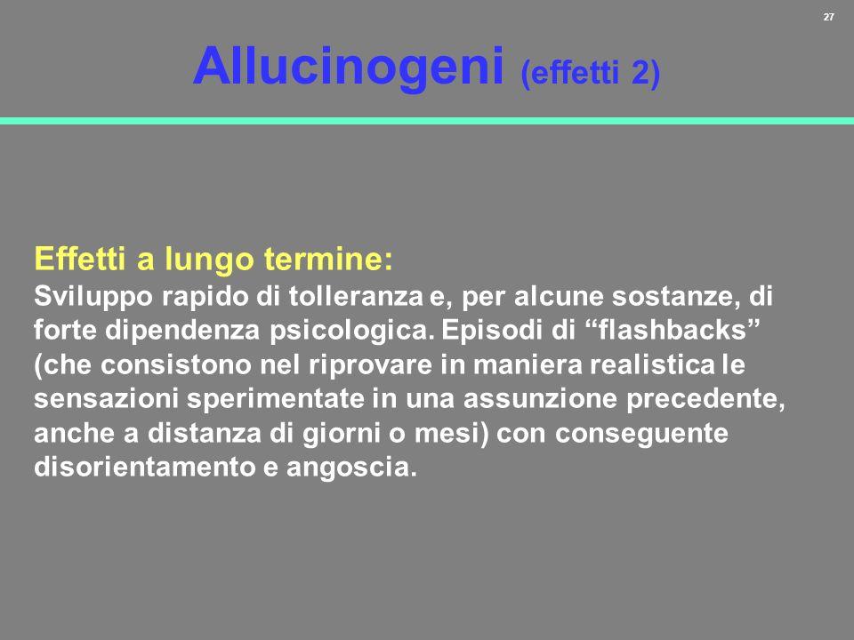 27 Allucinogeni (effetti 2) Effetti a lungo termine: Sviluppo rapido di tolleranza e, per alcune sostanze, di forte dipendenza psicologica. Episodi di
