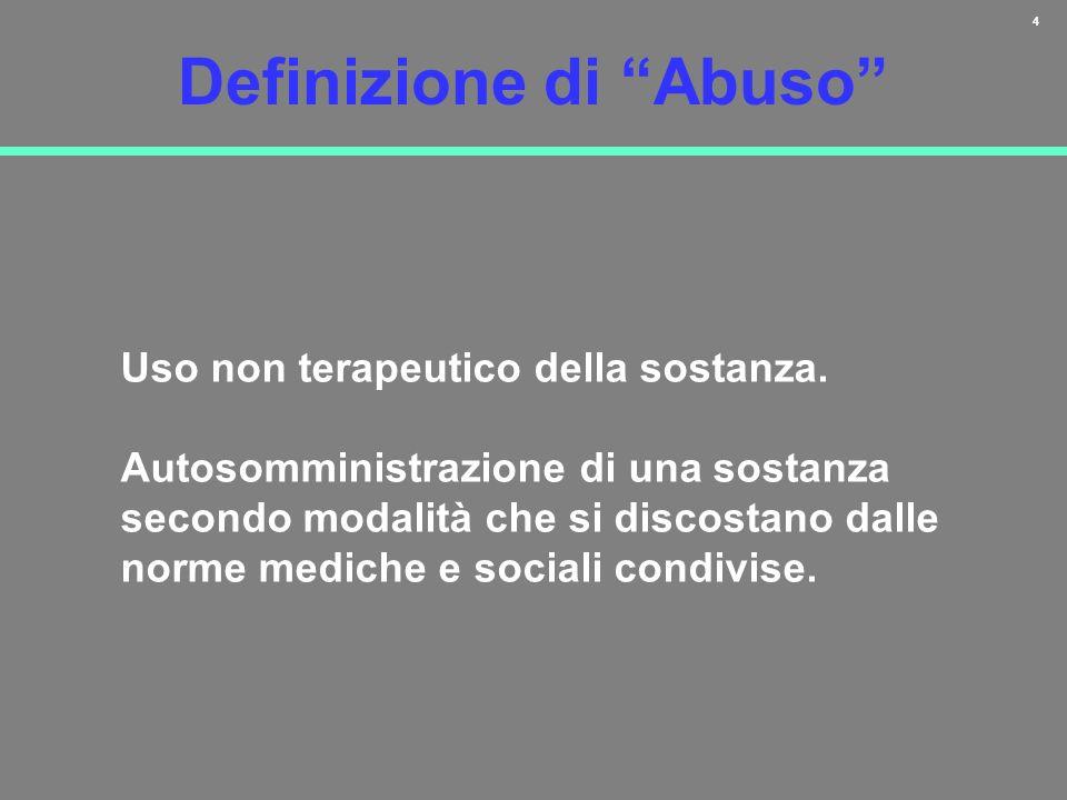4 Definizione di Abuso Uso non terapeutico della sostanza. Autosomministrazione di una sostanza secondo modalità che si discostano dalle norme mediche