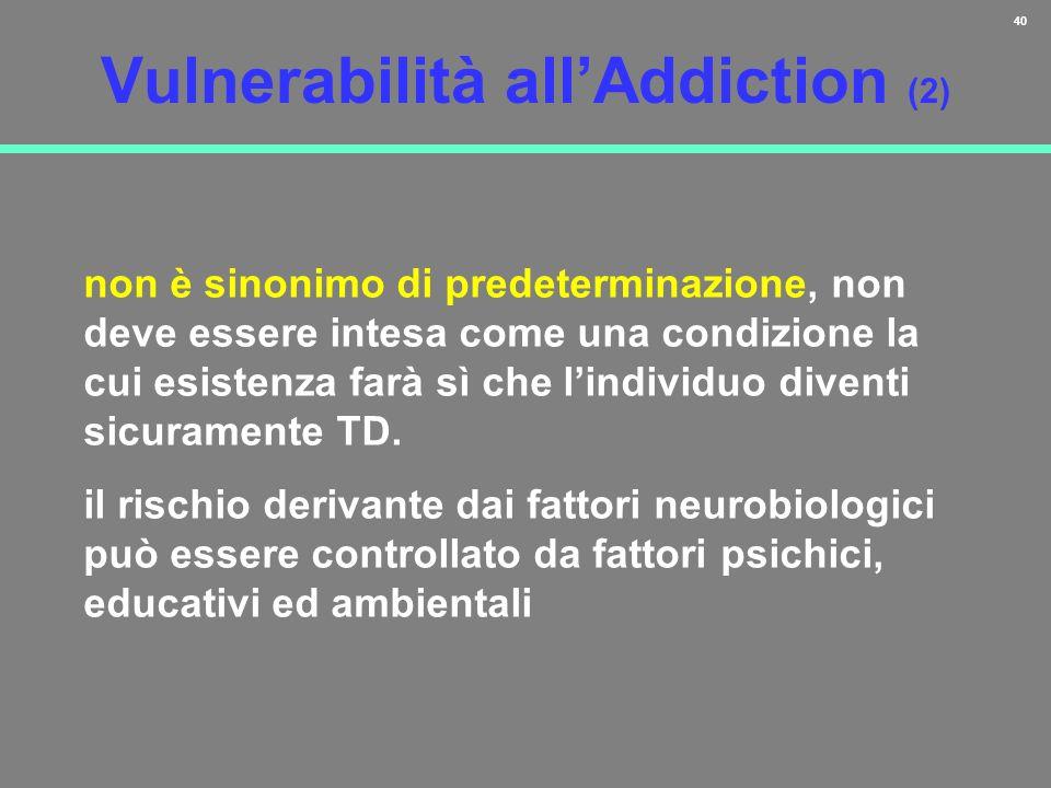 40 Vulnerabilità allAddiction (2) non è sinonimo di predeterminazione, non deve essere intesa come una condizione la cui esistenza farà sì che lindivi