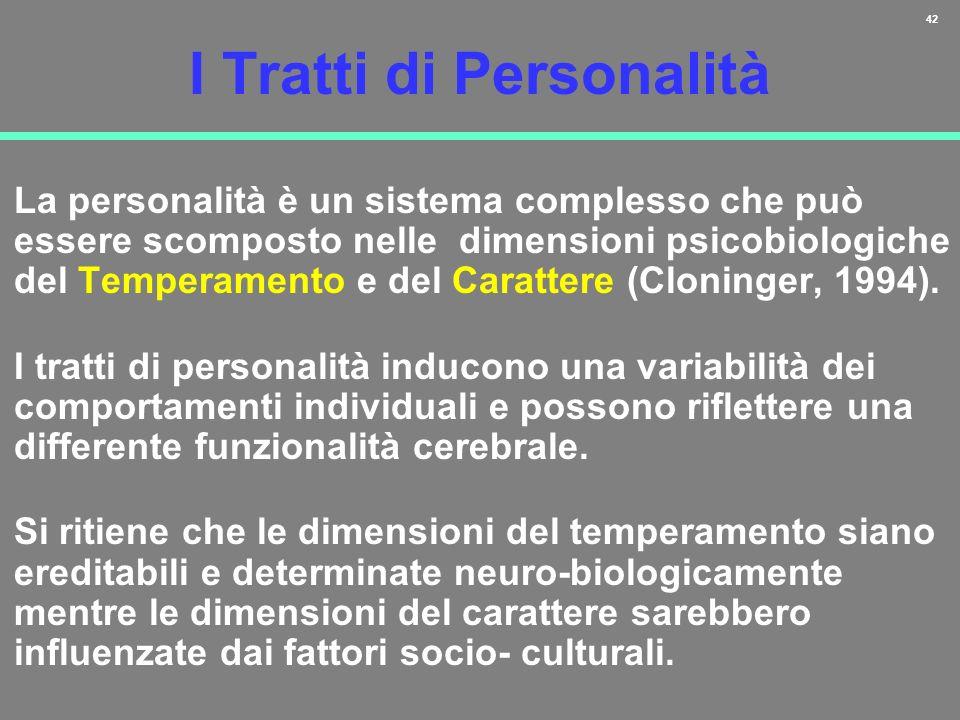42 I Tratti di Personalità La personalità è un sistema complesso che può essere scomposto nelle dimensioni psicobiologiche del Temperamento e del Cara