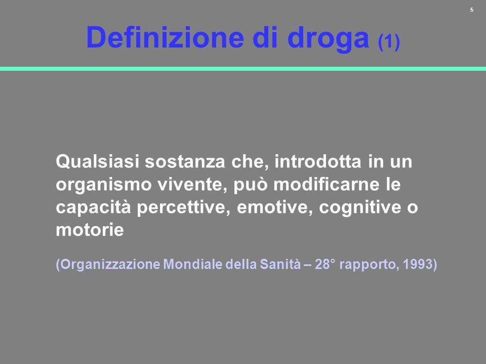 5 Definizione di droga (1) Qualsiasi sostanza che, introdotta in un organismo vivente, può modificarne le capacità percettive, emotive, cognitive o mo