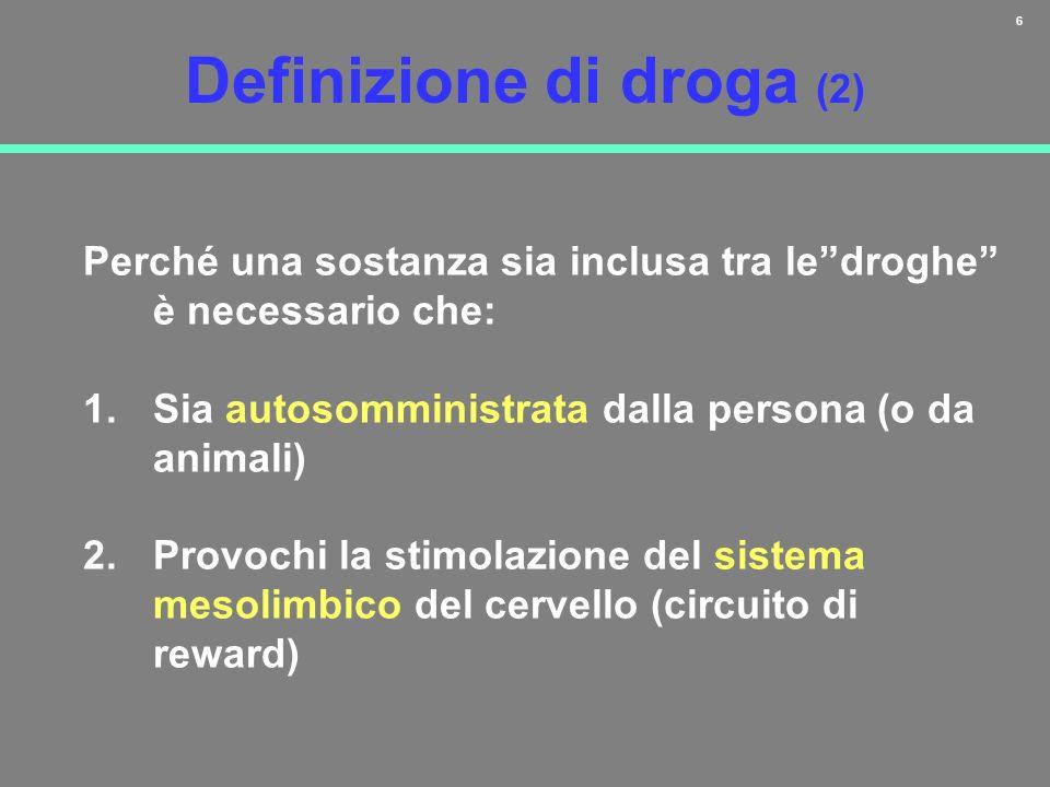 6 Definizione di droga (2) Perché una sostanza sia inclusa tra ledroghe è necessario che: 1.Sia autosomministrata dalla persona (o da animali) 2.Provo