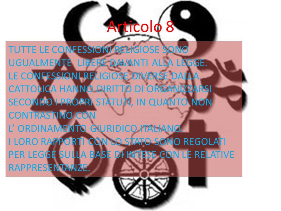 Articolo 8 TUTTE LE CONFESSIONI RELIGIOSE SONO UGUALMENTE LIBERE DAVANTI ALLA LEGGE. LE CONFESSIONI RELIGIOSE DIVERSE DALLA CATTOLICA HANNO DIRITTO DI