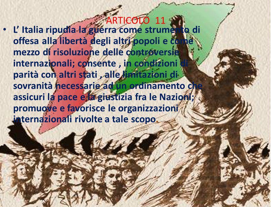 ARTICOLO 11 L Italia ripudia la guerra come strumento di offesa alla libertà degli altri popoli e come mezzo di risoluzione delle controversie interna