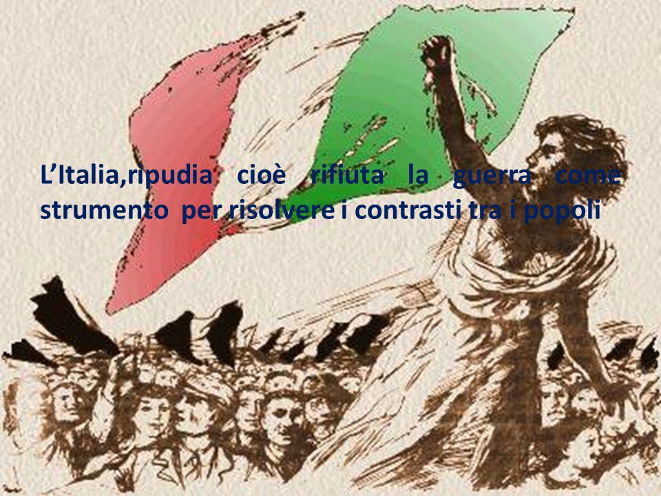 LItalia,ripudia cioè rifiuta la guerra come strumento per risolvere i contrasti tra i popoli