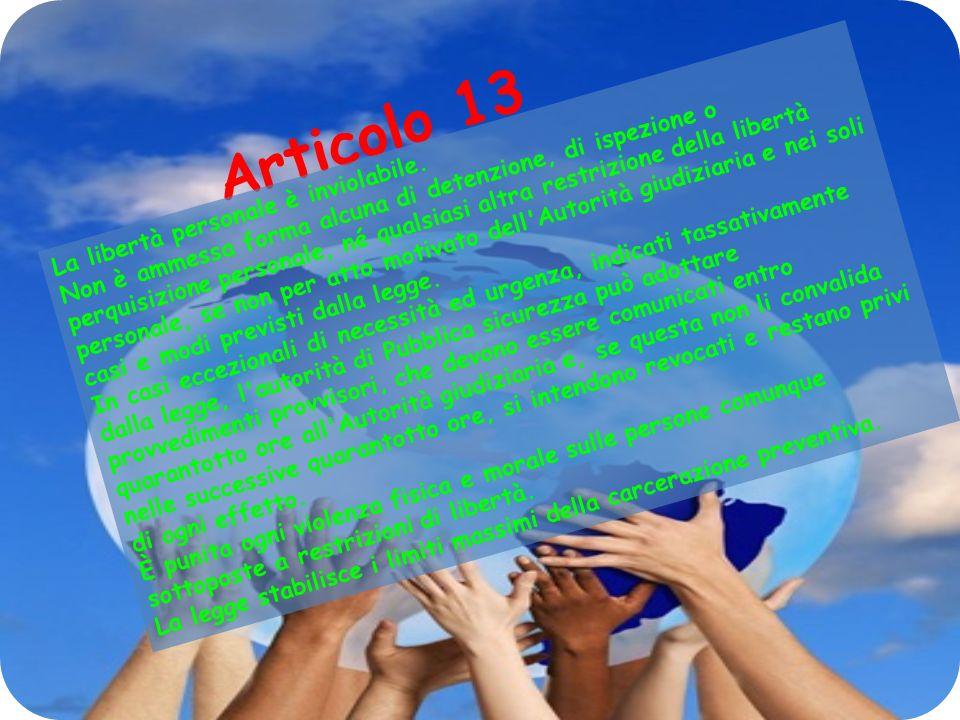 Articolo 13 La libertà personale è inviolabile. Non è ammessa forma alcuna di detenzione, di ispezione o perquisizione personale, né qualsiasi altra r