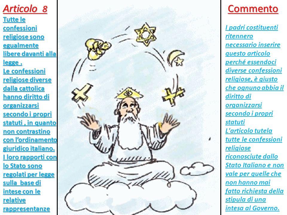 Articolo 8 Tutte le confessioni religiose sono egualmente libere davanti alla legge. Le confessioni religiose diverse dalla cattolica hanno diritto di