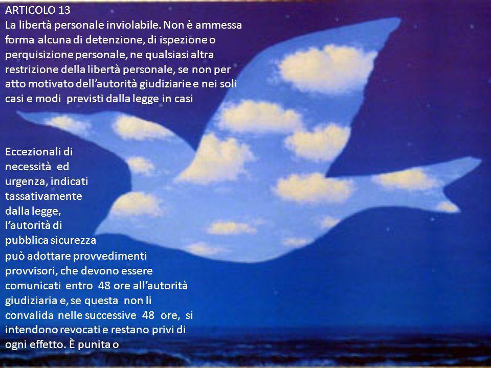ARTICOLO 13 La libertà personale inviolabile. Non è ammessa forma alcuna di detenzione, di ispezione o perquisizione personale, ne qualsiasi altra res