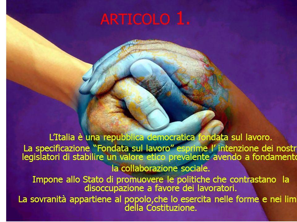 ARTICOLO 1. LItalia è una repubblica democratica fondata sul lavoro. La specificazione Fondata sul lavoro esprime l intenzione dei nostri legislatori