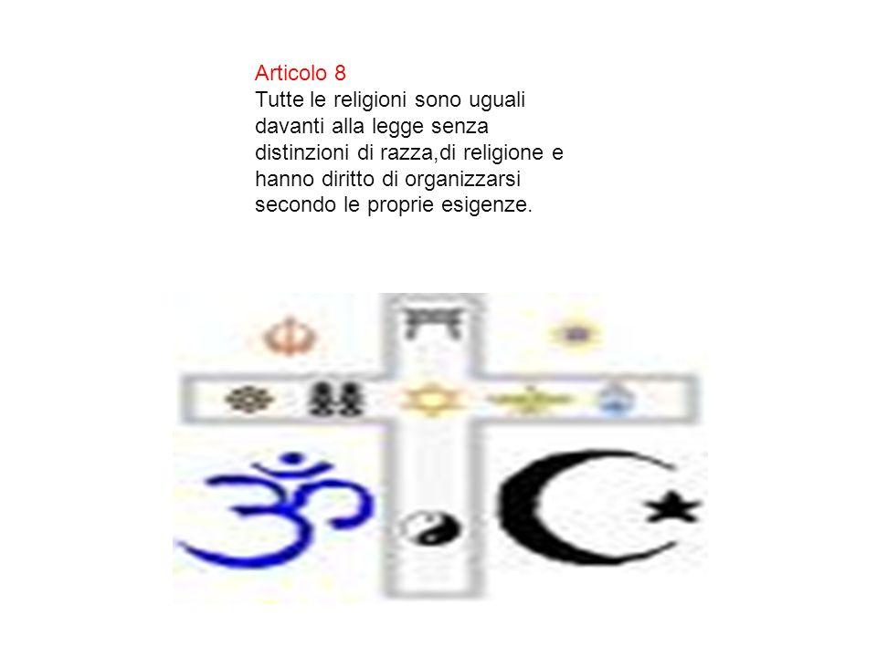 Articolo 8 Tutte le religioni sono uguali davanti alla legge senza distinzioni di razza,di religione e hanno diritto di organizzarsi secondo le propri