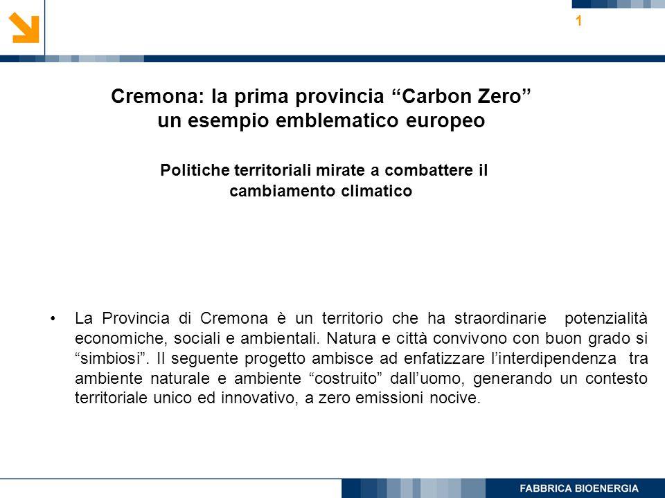 1 Cremona: la prima provincia Carbon Zero un esempio emblematico europeo Politiche territoriali mirate a combattere il cambiamento climatico La Provincia di Cremona è un territorio che ha straordinarie potenzialità economiche, sociali e ambientali.
