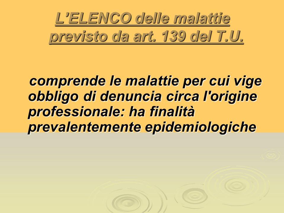 LELENCO delle malattie previsto da art. 139 del T.U. comprende le malattie per cui vige obbligo di denuncia circa l'origine professionale: ha finalità