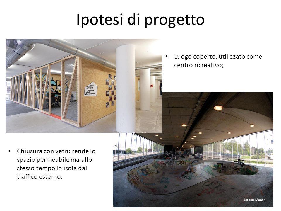 Ipotesi di progetto Luogo coperto, utilizzato come centro ricreativo; Chiusura con vetri: rende lo spazio permeabile ma allo stesso tempo lo isola dal