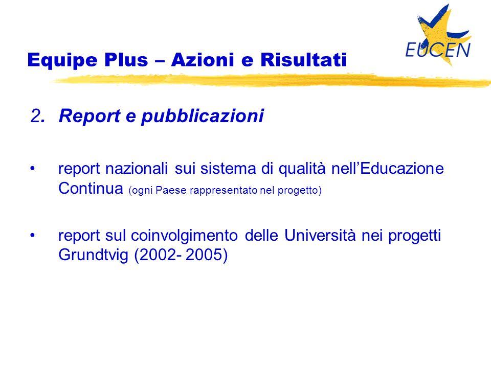 2.Report e pubblicazioni report nazionali sui sistema di qualità nellEducazione Continua (ogni Paese rappresentato nel progetto) report sul coinvolgimento delle Università nei progetti Grundtvig (2002- 2005) Equipe Plus – Azioni e Risultati