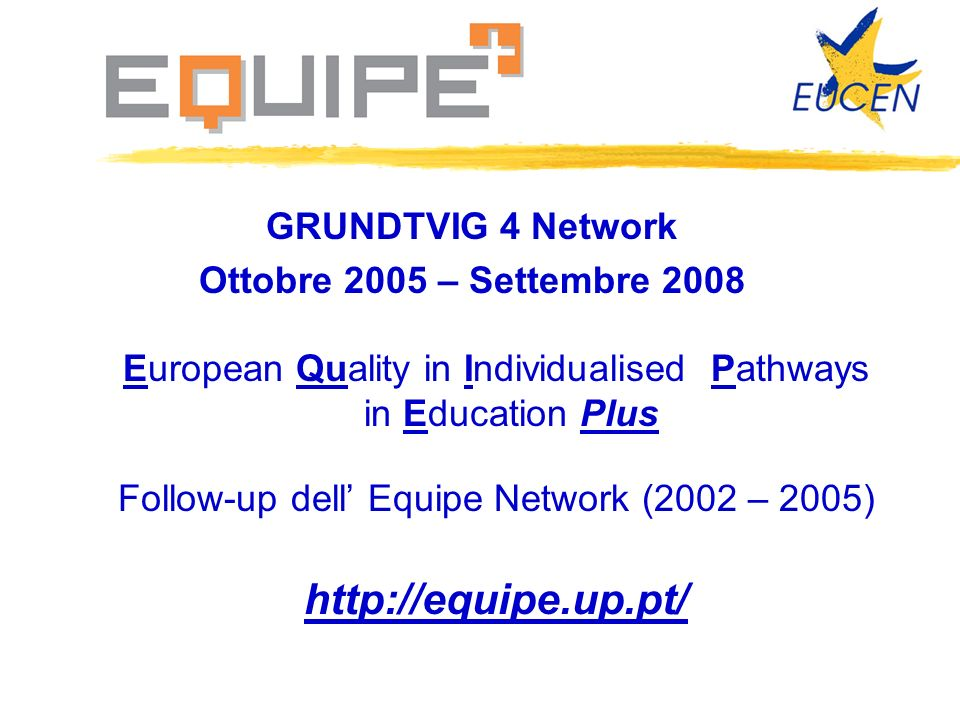 GRUNDTVIG 4 Network Ottobre 2005 – Settembre 2008 European Quality in Individualised Pathways in Education Plus Follow-up dell Equipe Network (2002 – 2005) http://equipe.up.pt/