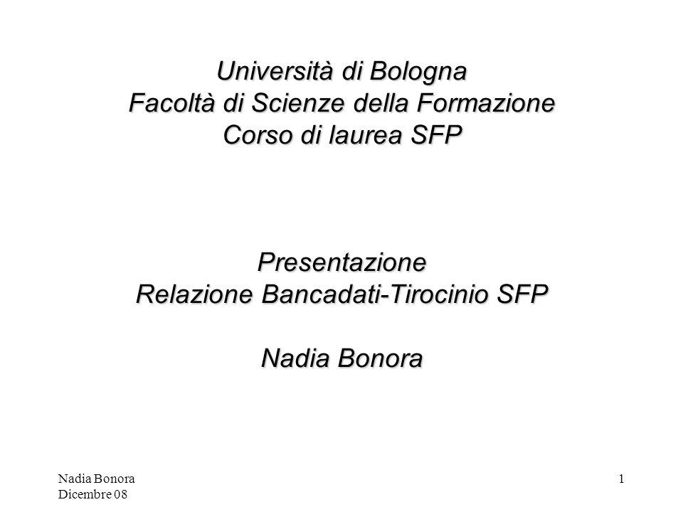 Nadia Bonora Dicembre 08 1 Università di Bologna Facoltà di Scienze della Formazione Corso di laurea SFP Presentazione Relazione Bancadati-Tirocinio SFP Nadia Bonora