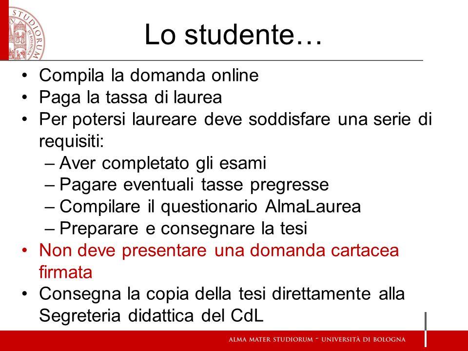 Lo studente… Compila la domanda online Paga la tassa di laurea Per potersi laureare deve soddisfare una serie di requisiti: –Aver completato gli esami