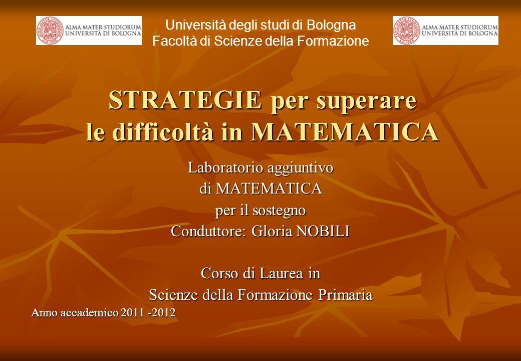 STRATEGIE per superare le difficoltà in MATEMATICA Laboratorio aggiuntivo di MATEMATICA per il sostegno Conduttore: Gloria NOBILI Corso di Laurea in S
