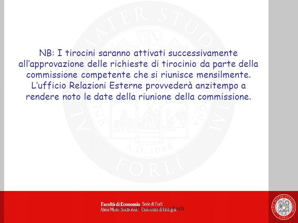 Faculty of Economics in Forlì NB: I tirocini saranno attivati successivamente allapprovazione delle richieste di tirocinio da parte della commissione competente che si riunisce mensilmente.