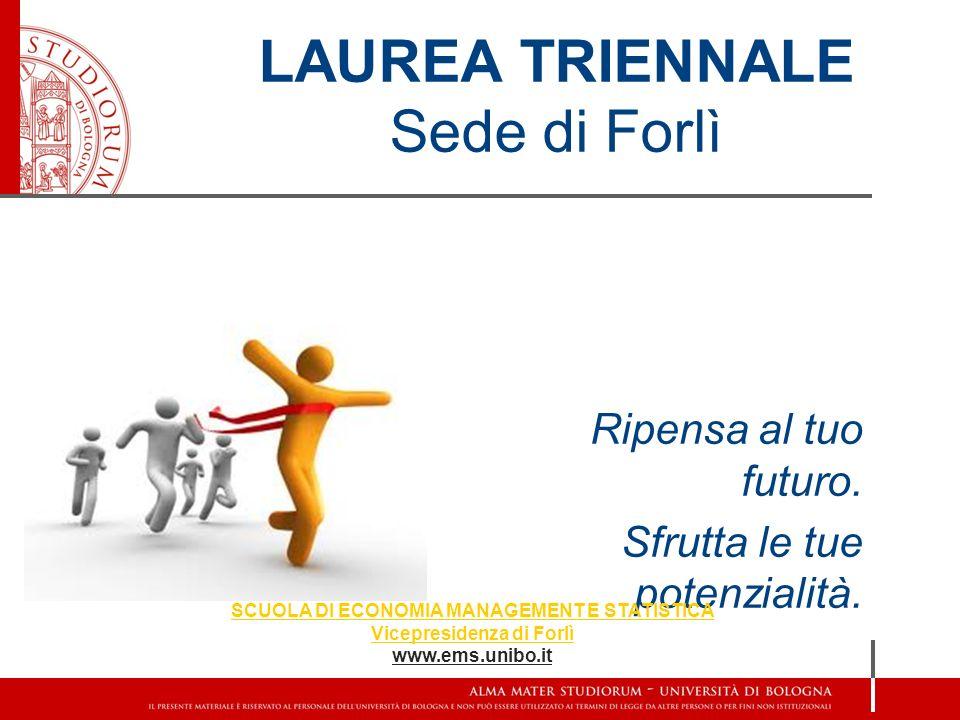 LAUREA TRIENNALE Sede di Forlì Ripensa al tuo futuro. Sfrutta le tue potenzialità. SCUOLA DI ECONOMIA MANAGEMENT E STATISTICA Vicepresidenza di Forlì