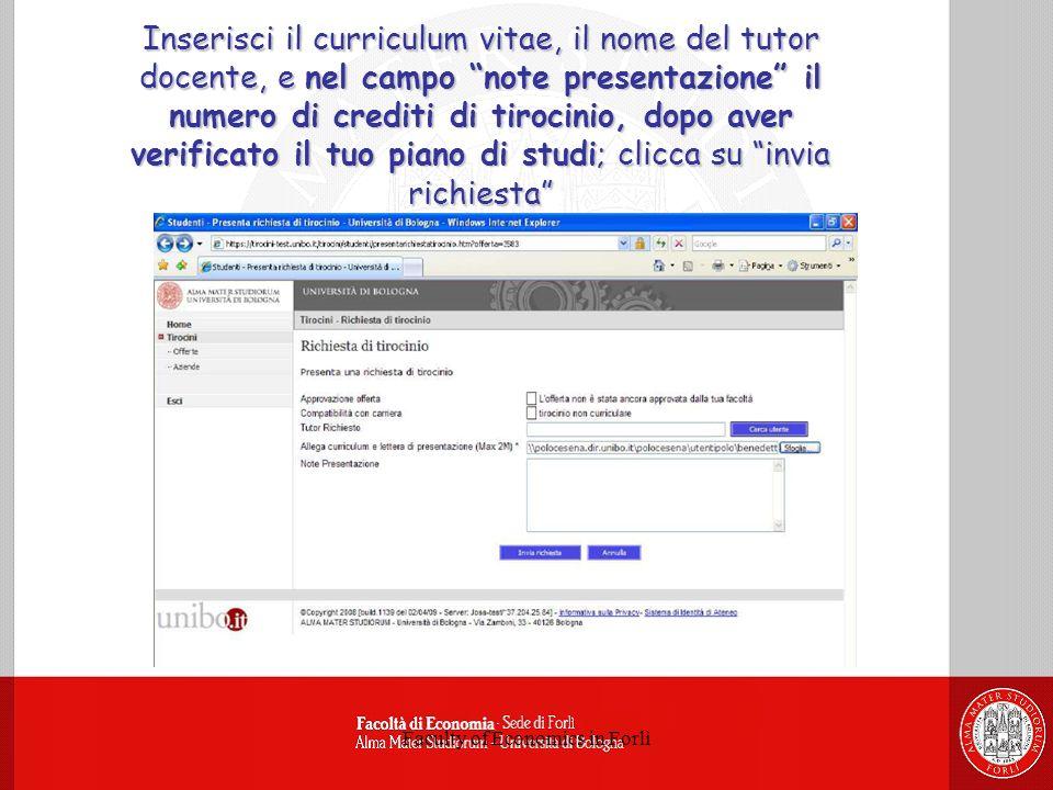 Faculty of Economics in Forlì Inserisci il curriculum vitae, il nome del tutor docente, e nel campo note presentazione il numero di crediti di tirocinio, dopo aver verificato il tuo piano di studi; clicca su invia richiesta