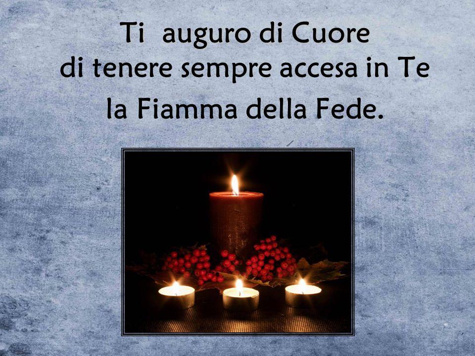 Ti auguro di Cuore Ti auguro di Cuore di tenere sempre accesa in Te la Fiamma della Fede.