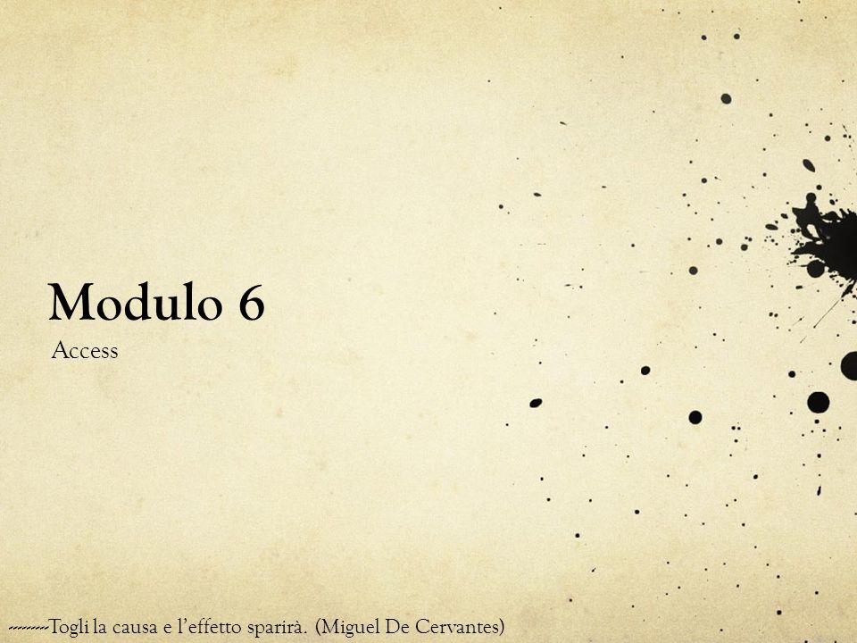 Modulo 6 Access ---------Togli la causa e leffetto sparirà. (Miguel De Cervantes)