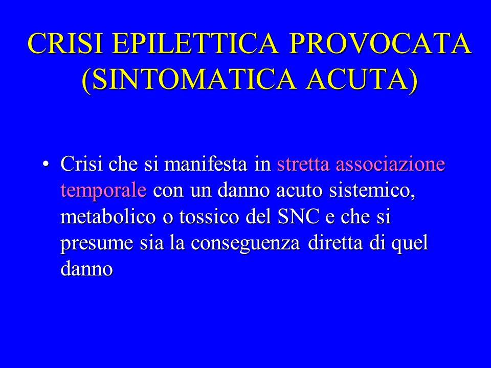 CRISI EPILETTICA PROVOCATA (SINTOMATICA ACUTA) Crisi che si manifesta in stretta associazione temporale con un danno acuto sistemico, metabolico o tos