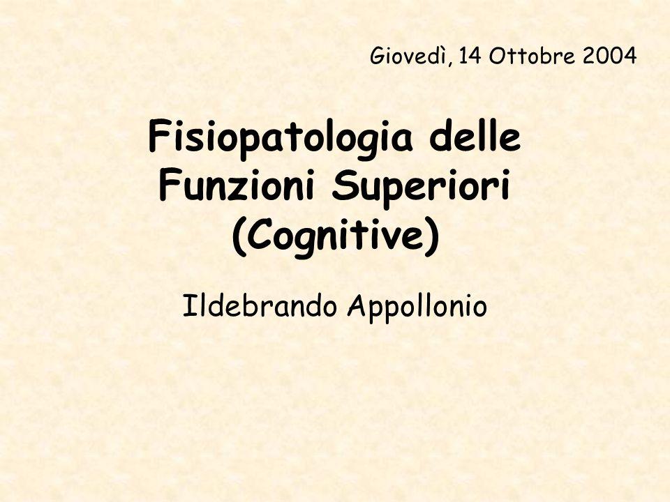 Fisiopatologia delle Funzioni Superiori (Cognitive) Ildebrando Appollonio Giovedì, 14 Ottobre 2004