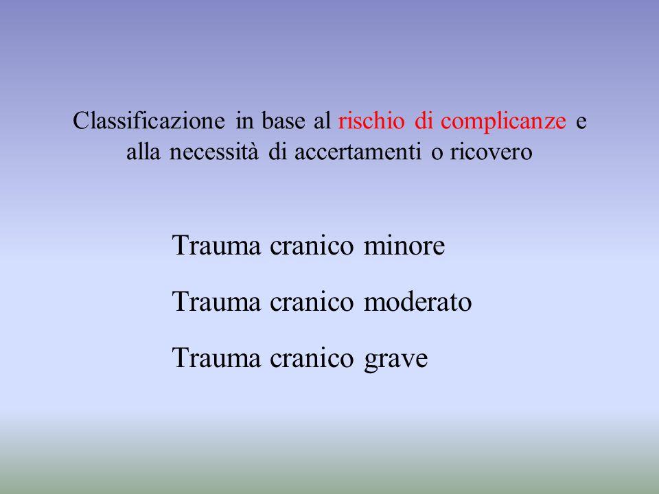 Classificazione in base al rischio di complicanze e alla necessità di accertamenti o ricovero Trauma cranico minore Trauma cranico moderato Trauma cra