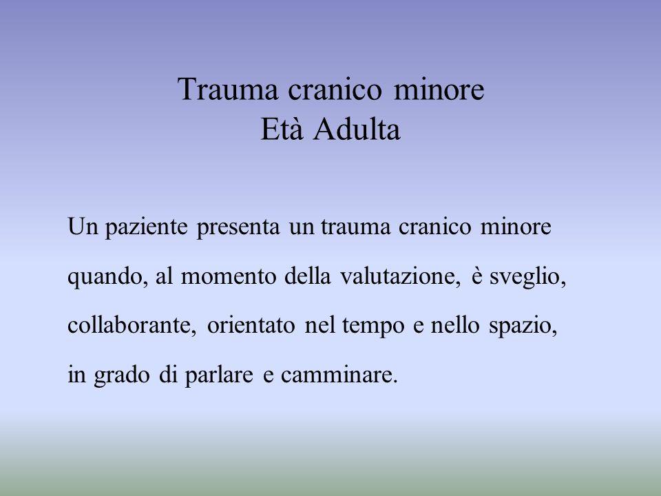 Trauma cranico minore Età Adulta Un paziente presenta un trauma cranico minore quando, al momento della valutazione, è sveglio, collaborante, orientat