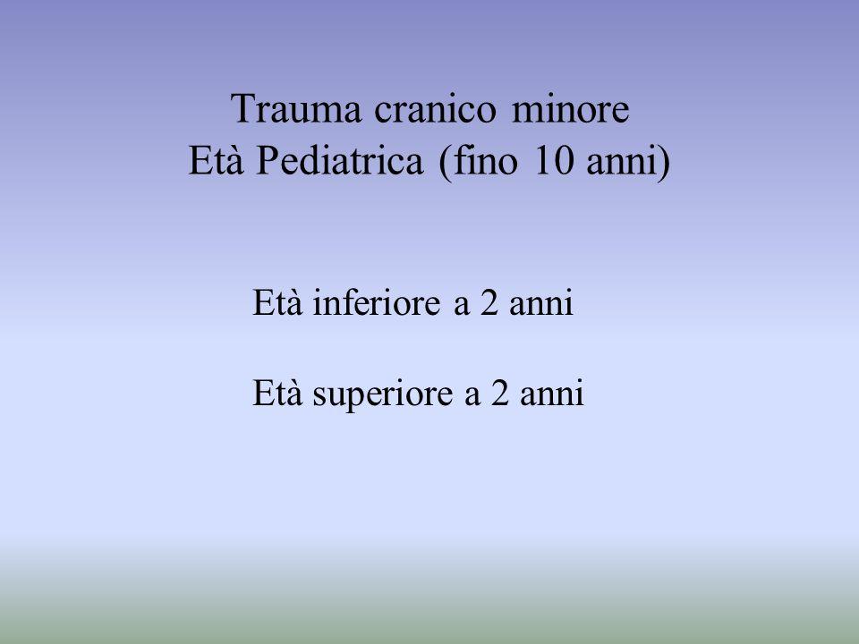 Trauma cranico minore Età Pediatrica (fino 10 anni) Età inferiore a 2 anni Età superiore a 2 anni