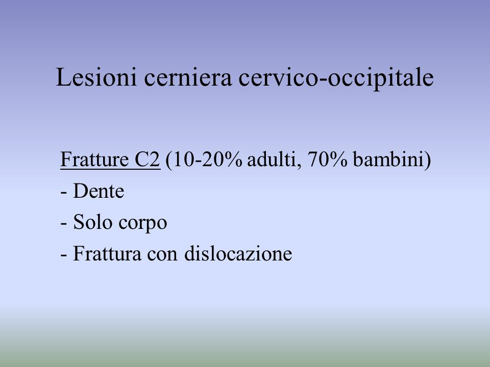Lesioni cerniera cervico-occipitale Fratture C2 (10-20% adulti, 70% bambini) - Dente - Solo corpo - Frattura con dislocazione